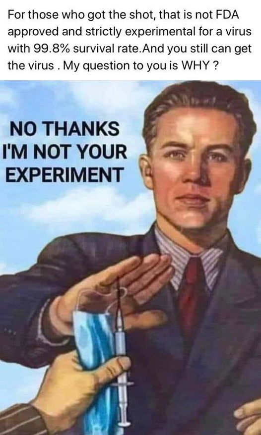 May be an image of 1 person and text that says 'For those who got the shot, that is not FDA approved and strictly experimental for a virus with 99.8% survival you still can get the virus My question to you is WHY? NO THANKS I'M NOT YOUR EXPERIMENT'